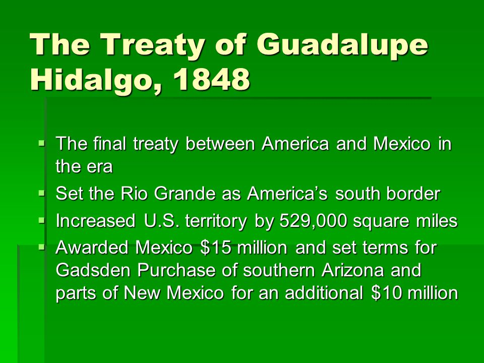 The Treaty of Guadalupe Hidalgo, 1848  The final treaty between America and Mexico in the era  Set the Rio Grande as America's south border  Increased U.S.