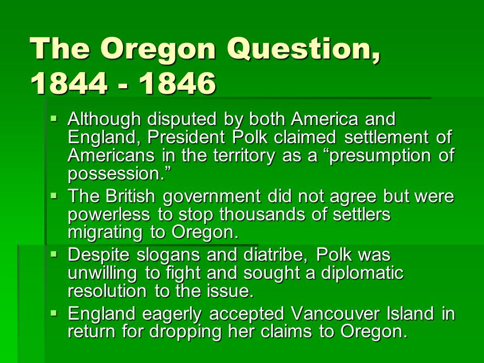 The Oregon Question, 1844 - 1846  Although disputed by both America and England, President Polk claimed settlement of Americans in the territory as a presumption of possession.  The British government did not agree but were powerless to stop thousands of settlers migrating to Oregon.