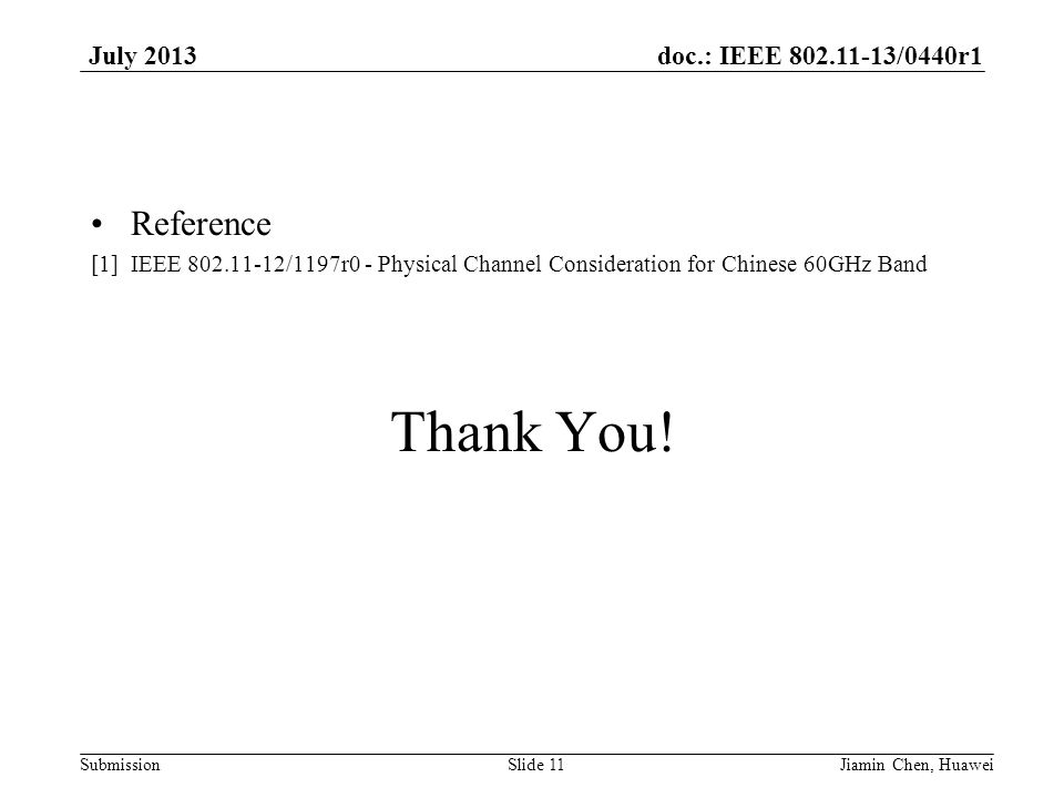 doc.: IEEE 802.11-13/0440r1 Submission July 2013 Reference [1] IEEE 802.11-12/1197r0 - Physical Channel Consideration for Chinese 60GHz Band Thank You.