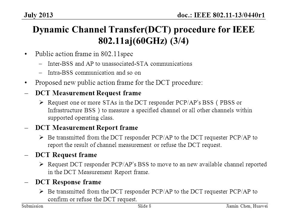doc.: IEEE 802.11-13/0440r1 Submission July 2013 Dynamic Channel Transfer(DCT) procedure for IEEE 802.11aj(60GHz) (3/4) Public action frame in 802.11spec –Inter-BSS and AP to unassociated-STA communications –Intra-BSS communication and so on Proposed new public action frame for the DCT procedure: –DCT Measurement Request frame  Request one or more STAs in the DCT responder PCP/AP's BSS ( PBSS or Infrastructure BSS ) to measure a specified channel or all other channels within supported operating class.
