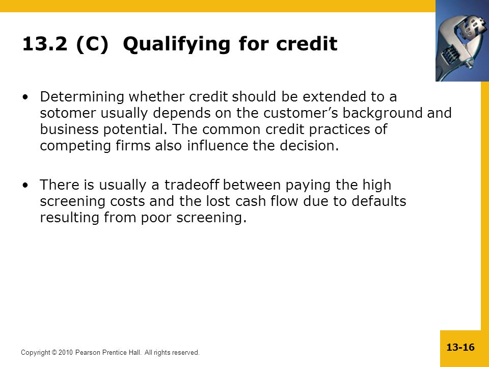 Copyright © 2010 Pearson Prentice Hall. All rights reserved. 13-16 13.2 (C) Qualifying for credit Determining whether credit should be extended to a s