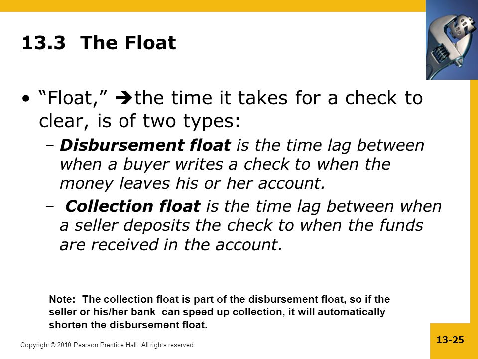 "Copyright © 2010 Pearson Prentice Hall. All rights reserved. 13-25 13.3 The Float ""Float,""  the time it takes for a check to clear, is of two types:"
