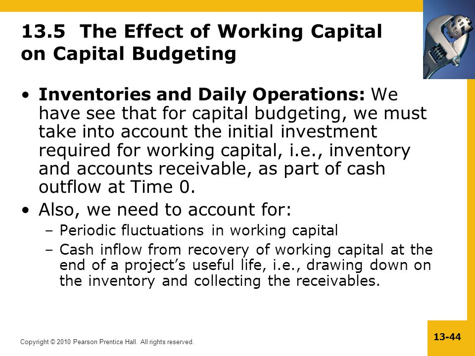 Copyright © 2010 Pearson Prentice Hall. All rights reserved. 13-44 13.5 The Effect of Working Capital on Capital Budgeting Inventories and Daily Opera