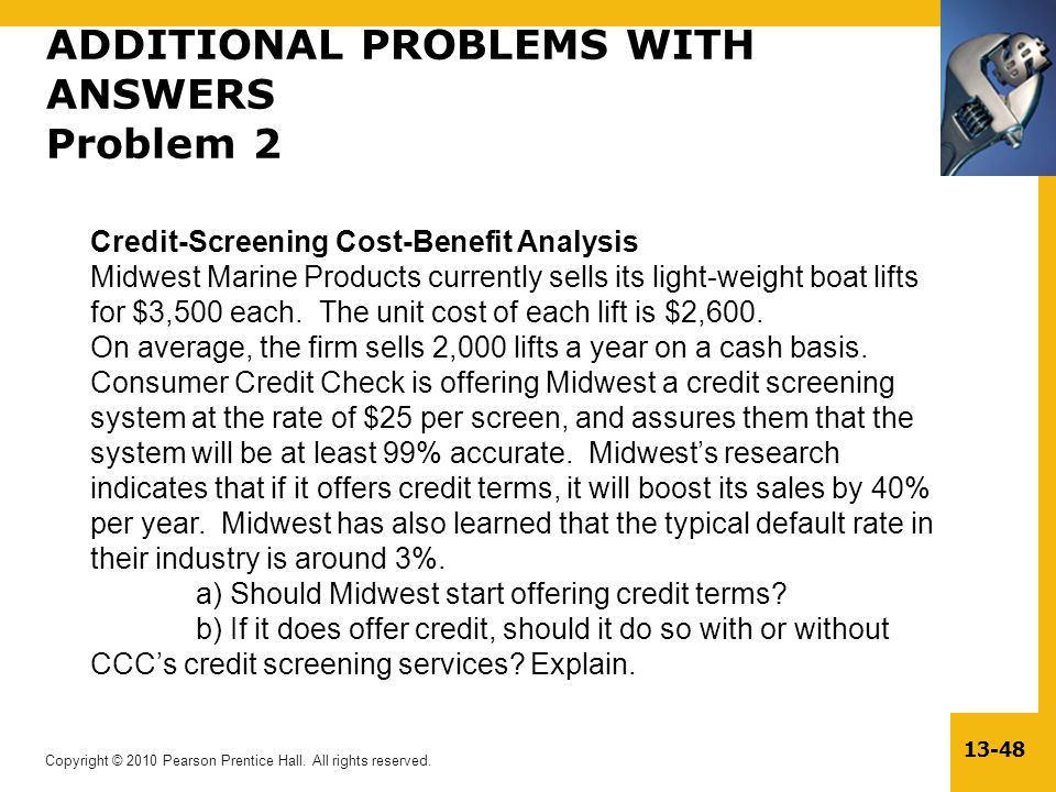 Copyright © 2010 Pearson Prentice Hall. All rights reserved. 13-48 ADDITIONAL PROBLEMS WITH ANSWERS Problem 2 Credit-Screening Cost-Benefit Analysis M