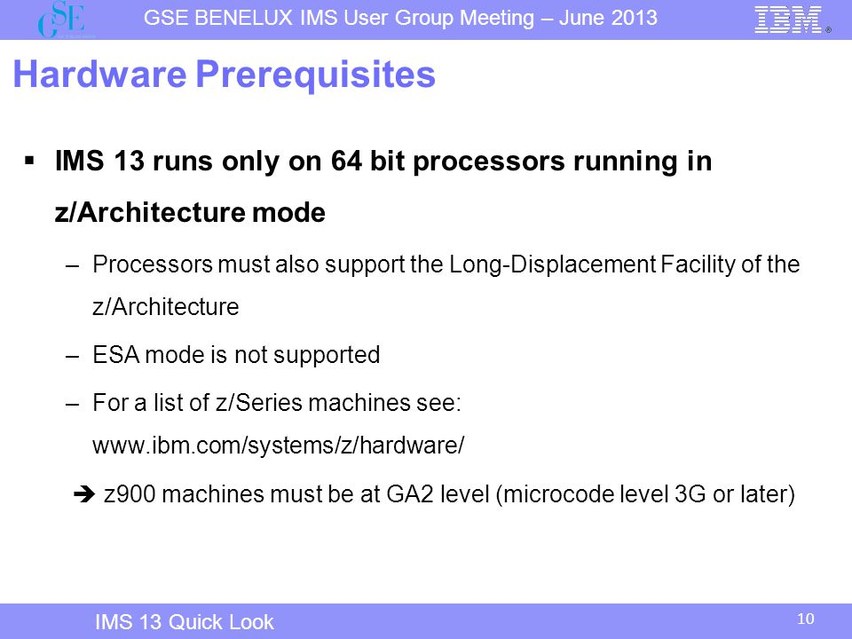 10 GSE BENELUX IMS User Group Meeting – June 2013 IMS 13 Quick Look Hardware Prerequisites  IMS 13 runs only on 64 bit processors running in z/Architecture mode –Processors must also support the Long-Displacement Facility of the z/Architecture –ESA mode is not supported –For a list of z/Series machines see: www.ibm.com/systems/z/hardware/  z900 machines must be at GA2 level (microcode level 3G or later)