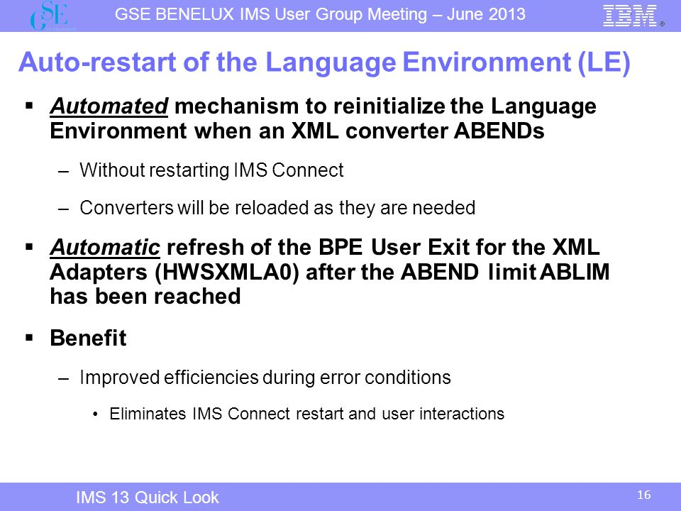 16 GSE BENELUX IMS User Group Meeting – June 2013 IMS 13 Quick Look Auto-restart of the Language Environment (LE)  Automated mechanism to reinitialize the Language Environment when an XML converter ABENDs –Without restarting IMS Connect –Converters will be reloaded as they are needed  Automatic refresh of the BPE User Exit for the XML Adapters (HWSXMLA0) after the ABEND limit ABLIM has been reached  Benefit –Improved efficiencies during error conditions Eliminates IMS Connect restart and user interactions