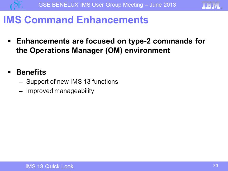 30 GSE BENELUX IMS User Group Meeting – June 2013 IMS 13 Quick Look IMS Command Enhancements  Enhancements are focused on type-2 commands for the Operations Manager (OM) environment  Benefits –Support of new IMS 13 functions –Improved manageability
