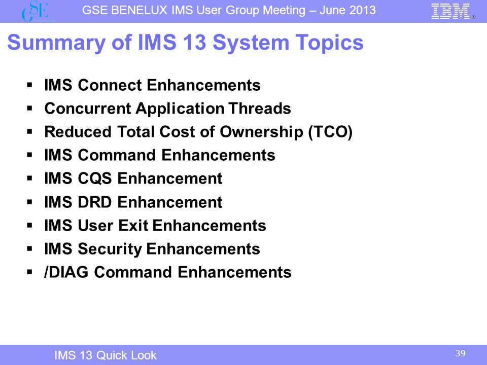 39 GSE BENELUX IMS User Group Meeting – June 2013 IMS 13 Quick Look Summary of IMS 13 System Topics  IMS Connect Enhancements  Concurrent Application Threads  Reduced Total Cost of Ownership (TCO)  IMS Command Enhancements  IMS CQS Enhancement  IMS DRD Enhancement  IMS User Exit Enhancements  IMS Security Enhancements  /DIAG Command Enhancements