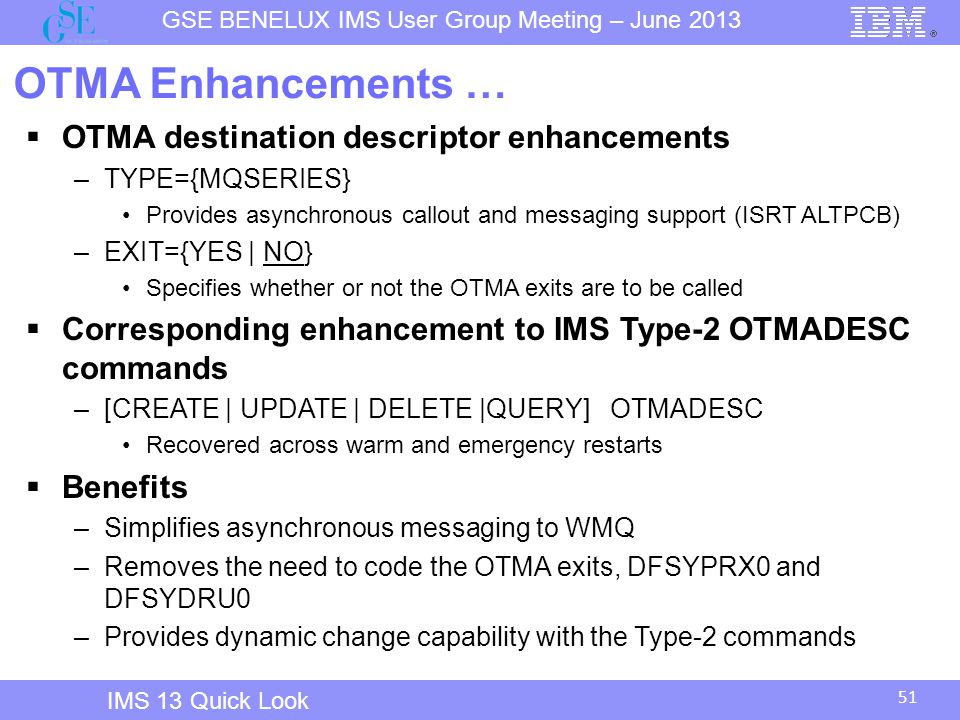 51 GSE BENELUX IMS User Group Meeting – June 2013 IMS 13 Quick Look OTMA Enhancements …  OTMA destination descriptor enhancements –TYPE={MQSERIES} Provides asynchronous callout and messaging support (ISRT ALTPCB) –EXIT={YES | NO} Specifies whether or not the OTMA exits are to be called  Corresponding enhancement to IMS Type-2 OTMADESC commands –[CREATE | UPDATE | DELETE |QUERY] OTMADESC Recovered across warm and emergency restarts  Benefits –Simplifies asynchronous messaging to WMQ –Removes the need to code the OTMA exits, DFSYPRX0 and DFSYDRU0 –Provides dynamic change capability with the Type-2 commands