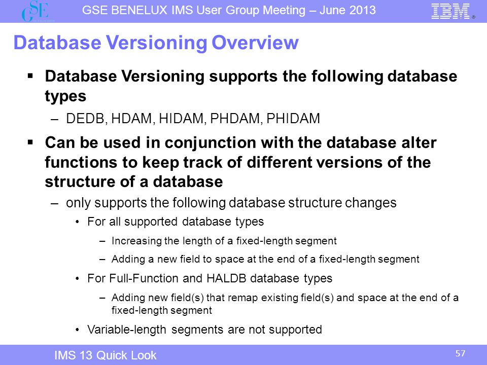 GSE BENELUX IMS User Group Meeting – June 2013 57 IMS 13 Quick Look Database Versioning Overview  Database Versioning supports the following database types –DEDB, HDAM, HIDAM, PHDAM, PHIDAM  Can be used in conjunction with the database alter functions to keep track of different versions of the structure of a database –only supports the following database structure changes For all supported database types –Increasing the length of a fixed-length segment –Adding a new field to space at the end of a fixed-length segment For Full-Function and HALDB database types –Adding new field(s) that remap existing field(s) and space at the end of a fixed-length segment Variable-length segments are not supported