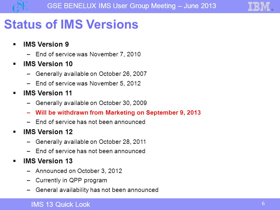 6 GSE BENELUX IMS User Group Meeting – June 2013 IMS 13 Quick Look Status of IMS Versions  IMS Version 9 –End of service was November 7, 2010  IMS Version 10 –Generally available on October 26, 2007 –End of service was November 5, 2012  IMS Version 11 –Generally available on October 30, 2009 –Will be withdrawn from Marketing on September 9, 2013 –End of service has not been announced  IMS Version 12 –Generally available on October 28, 2011 –End of service has not been announced  IMS Version 13 –Announced on October 3, 2012 –Currently in QPP program –General availability has not been announced