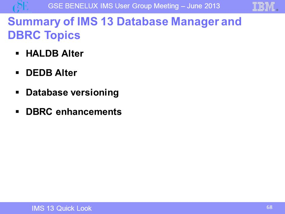 68 GSE BENELUX IMS User Group Meeting – June 2013 IMS 13 Quick Look Summary of IMS 13 Database Manager and DBRC Topics  HALDB Alter  DEDB Alter  Database versioning  DBRC enhancements
