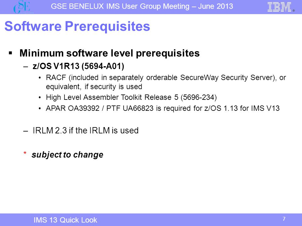 7 GSE BENELUX IMS User Group Meeting – June 2013 IMS 13 Quick Look Software Prerequisites  Minimum software level prerequisites –z/OS V1R13 (5694-A01) RACF (included in separately orderable SecureWay Security Server), or equivalent, if security is used High Level Assembler Toolkit Release 5 (5696-234) APAR OA39392 / PTF UA66823 is required for z/OS 1.13 for IMS V13 –IRLM 2.3 if the IRLM is used * subject to change