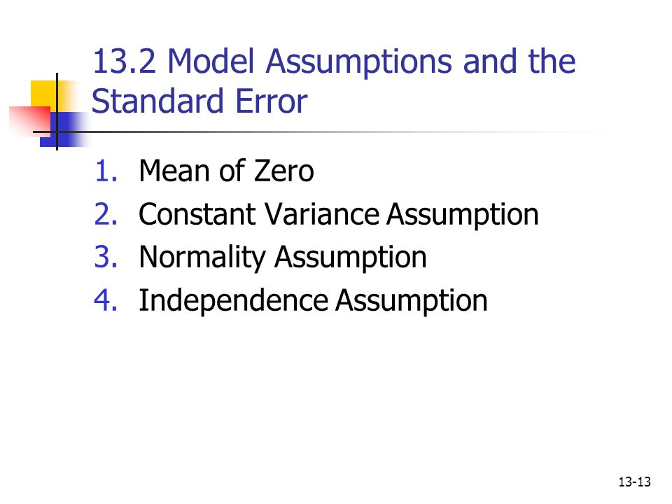 13-13 13.2 Model Assumptions and the Standard Error 1.Mean of Zero 2.Constant Variance Assumption 3.Normality Assumption 4.Independence Assumption