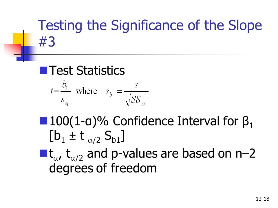 13-18 Testing the Significance of the Slope #3 Test Statistics 100(1-α)% Confidence Interval for β 1 [b 1 ± t  /2 S b1 ] t , t  /2 and p-values are