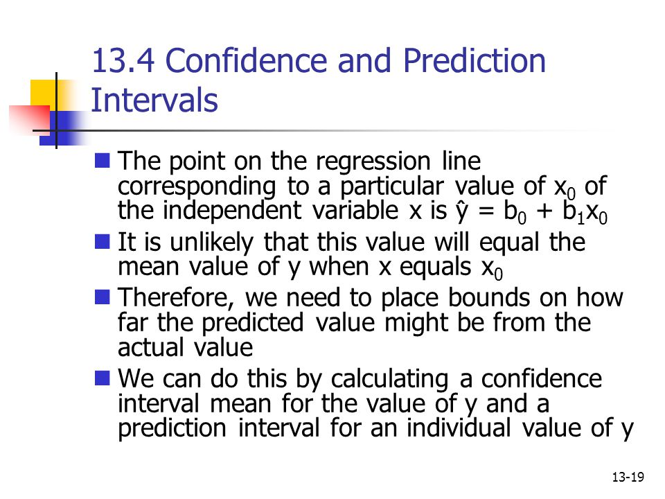 13-19 13.4 Confidence and Prediction Intervals The point on the regression line corresponding to a particular value of x 0 of the independent variable