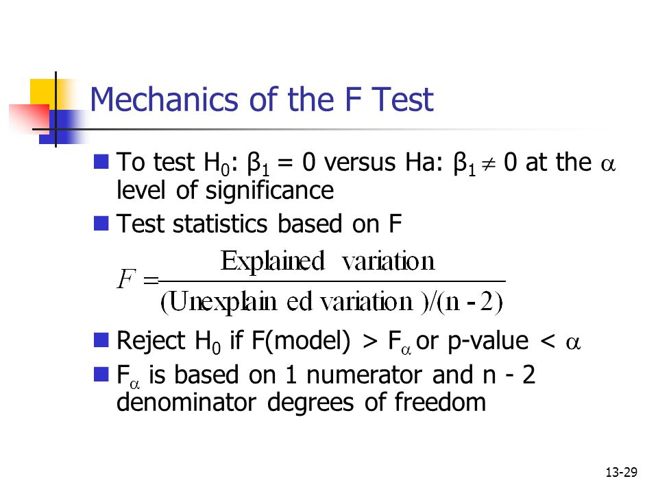 13-29 Mechanics of the F Test To test H 0 : β 1 = 0 versus Ha: β 1  0 at the  level of significance Test statistics based on F Reject H 0 if F(model