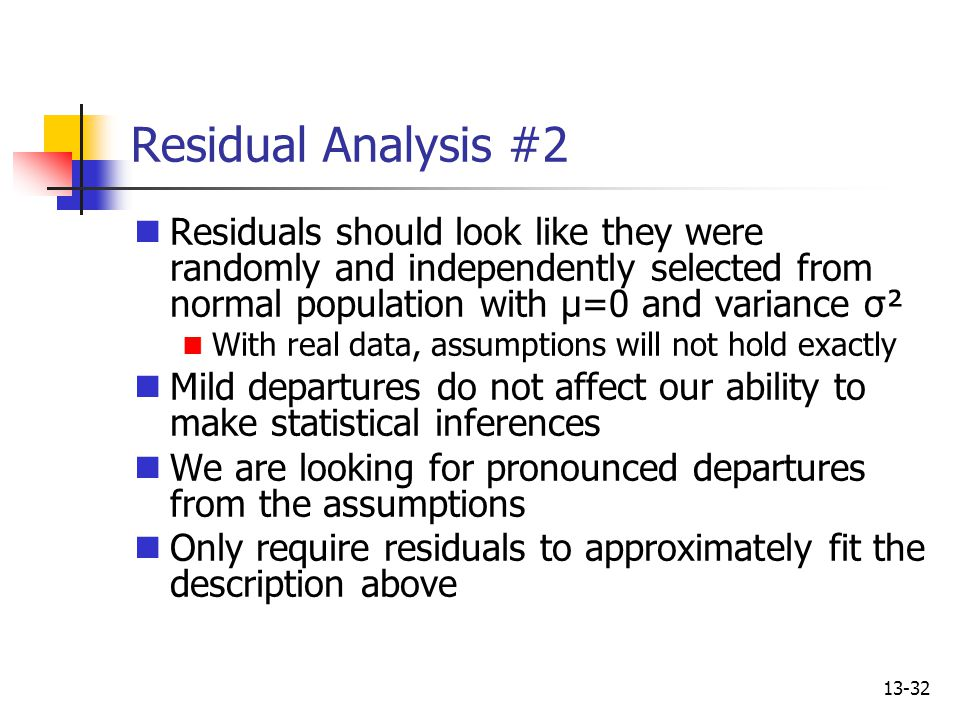 13-32 Residual Analysis #2 Residuals should look like they were randomly and independently selected from normal population with μ=0 and variance σ² Wi