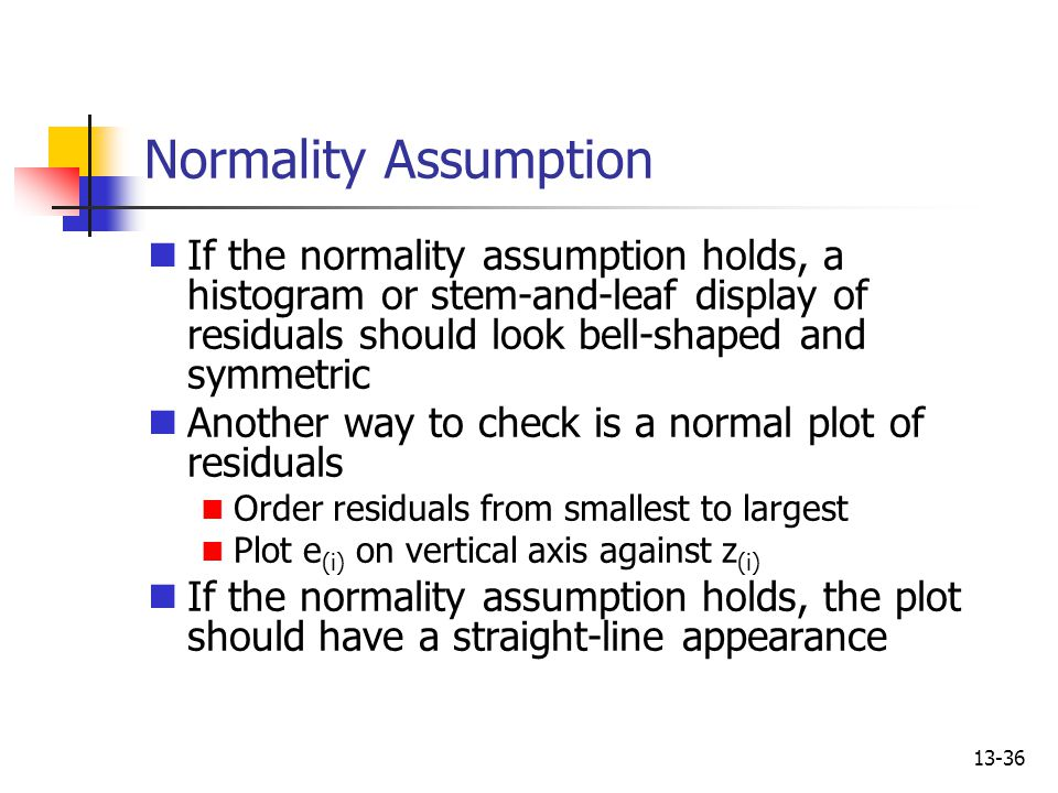 13-36 Normality Assumption If the normality assumption holds, a histogram or stem-and-leaf display of residuals should look bell-shaped and symmetric