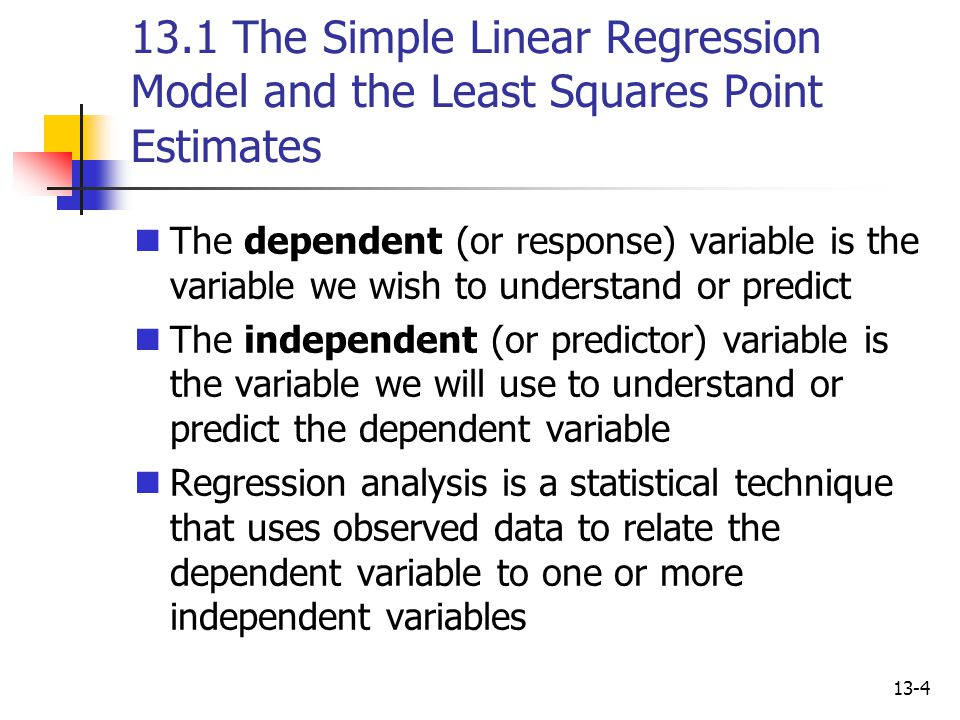 13-4 13.1 The Simple Linear Regression Model and the Least Squares Point Estimates The dependent (or response) variable is the variable we wish to und