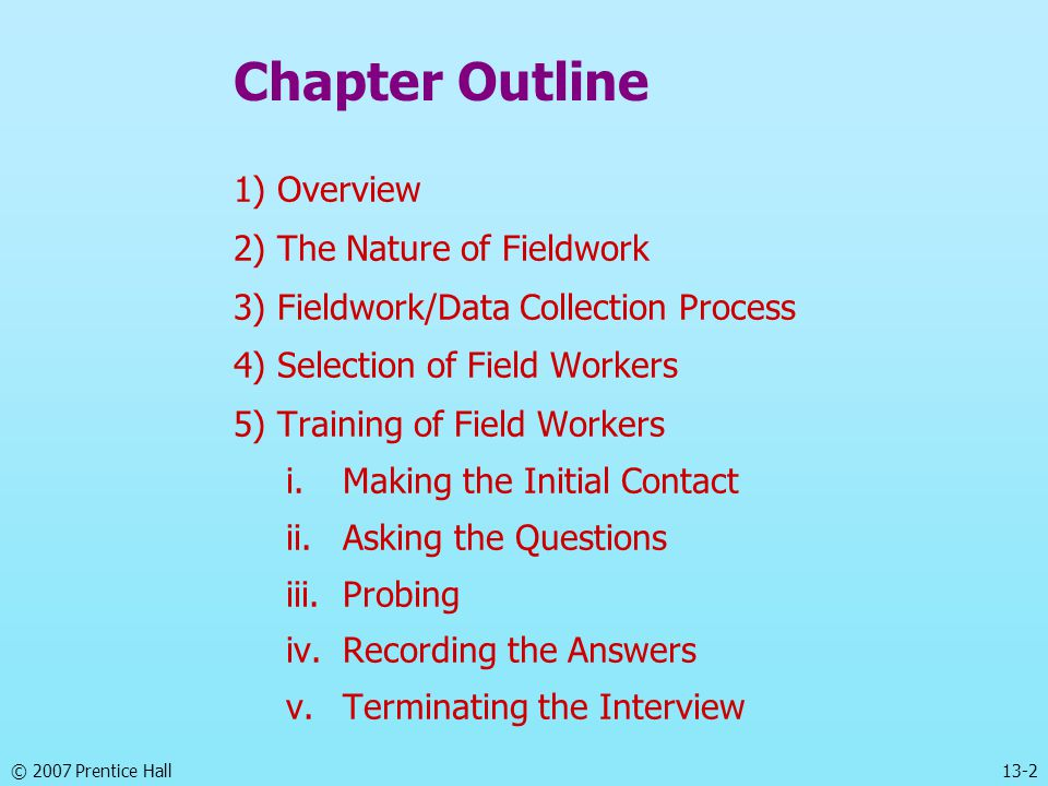 13-2 Chapter Outline 1) Overview 2) The Nature of Fieldwork 3) Fieldwork/Data Collection Process 4) Selection of Field Workers 5) Training of Field Workers i.Making the Initial Contact ii.Asking the Questions iii.Probing iv.Recording the Answers v.Terminating the Interview
