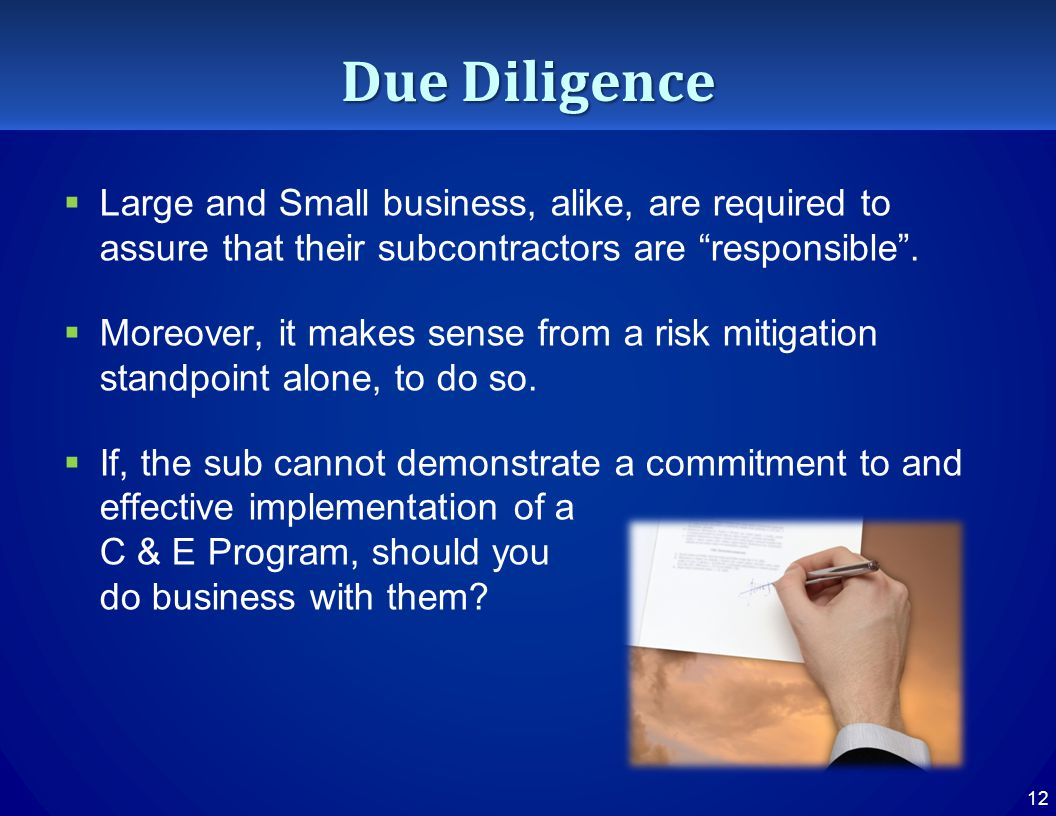 Due Diligence  Large and Small business, alike, are required to assure that their subcontractors are responsible .