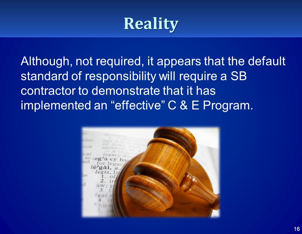Reality Although, not required, it appears that the default standard of responsibility will require a SB contractor to demonstrate that it has implemented an effective C & E Program.