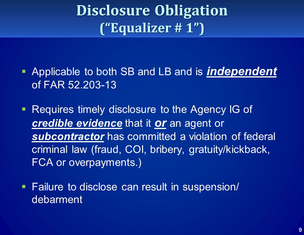 Disclosure Obligation ( Equalizer # 1 )  Applicable to both SB and LB and is independent of FAR 52.203-13  Requires timely disclosure to the Agency IG of credible evidence that it or an agent or subcontractor has committed a violation of federal criminal law (fraud, COI, bribery, gratuity/kickback, FCA or overpayments.)  Failure to disclose can result in suspension/ debarment 9
