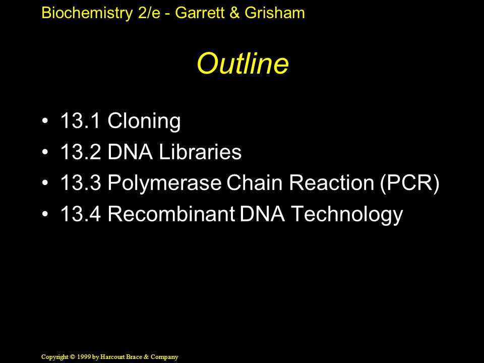 Biochemistry 2/e - Garrett & Grisham Copyright © 1999 by Harcourt Brace & Company Outline 13.1 Cloning 13.2 DNA Libraries 13.3 Polymerase Chain Reacti