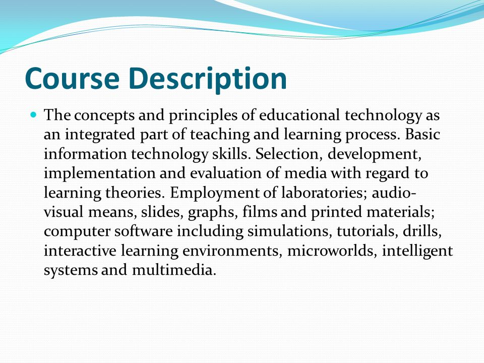 Course Description The concepts and principles of educational technology as an integrated part of teaching and learning process. Basic information tec