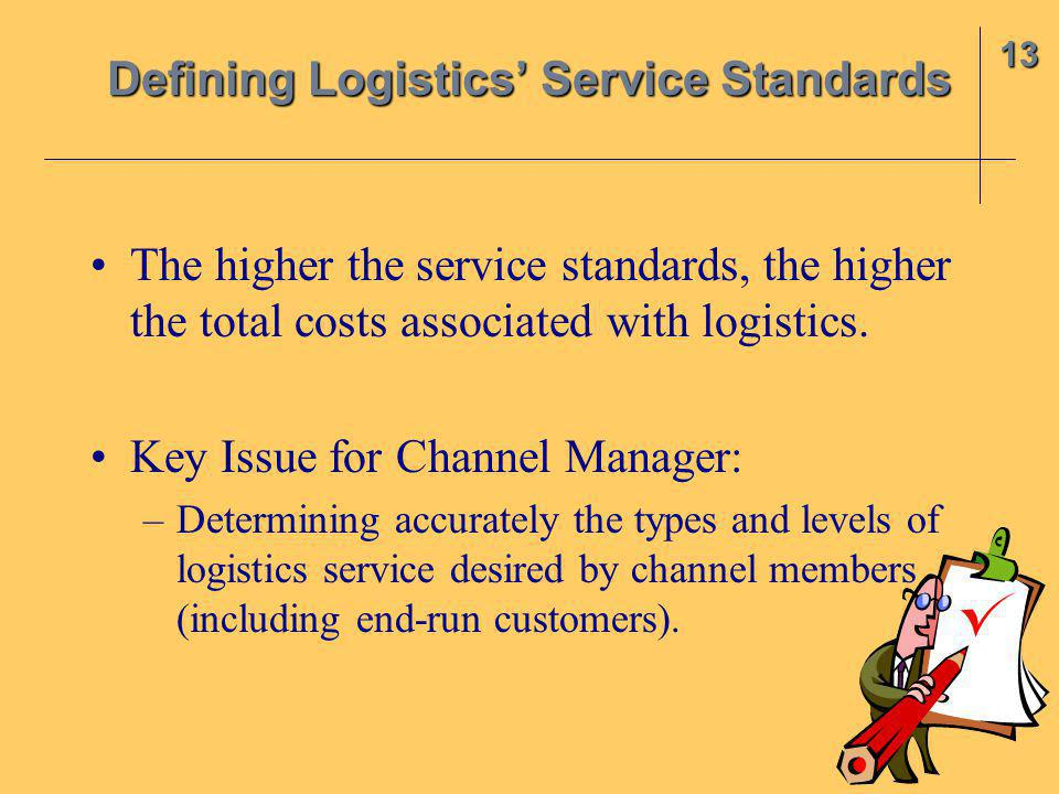 The higher the service standards, the higher the total costs associated with logistics. Key Issue for Channel Manager: –Determining accurately the typ