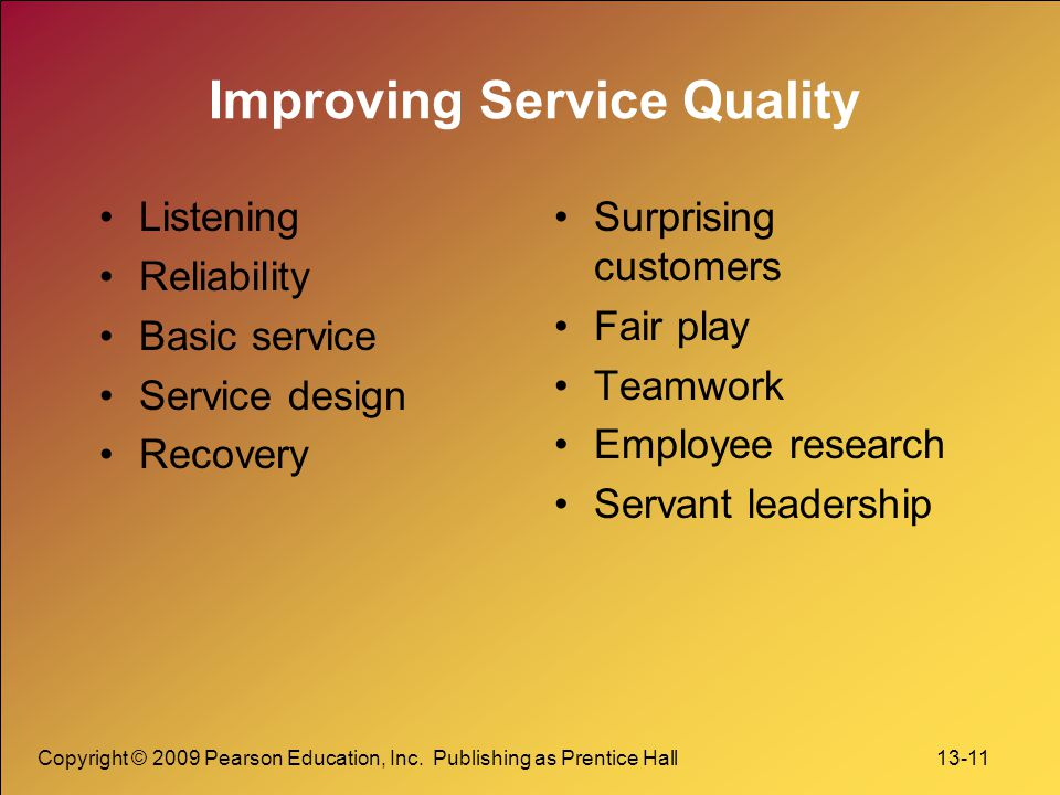 Copyright © 2009 Pearson Education, Inc. Publishing as Prentice Hall 13-11 Improving Service Quality Listening Reliability Basic service Service desig