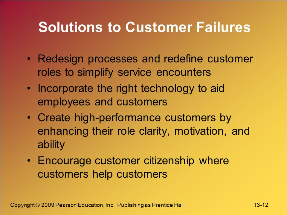 Copyright © 2009 Pearson Education, Inc. Publishing as Prentice Hall 13-12 Solutions to Customer Failures Redesign processes and redefine customer rol