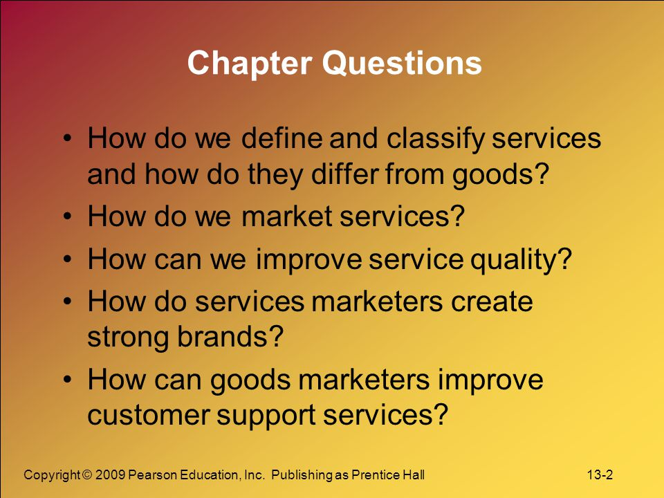 Copyright © 2009 Pearson Education, Inc. Publishing as Prentice Hall 13-2 Chapter Questions How do we define and classify services and how do they dif