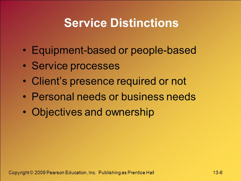 Copyright © 2009 Pearson Education, Inc. Publishing as Prentice Hall 13-6 Service Distinctions Equipment-based or people-based Service processes Clien