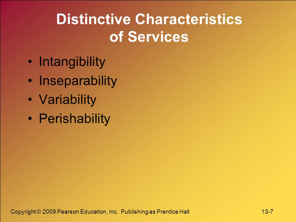 Copyright © 2009 Pearson Education, Inc. Publishing as Prentice Hall 13-7 Distinctive Characteristics of Services Intangibility Inseparability Variabi