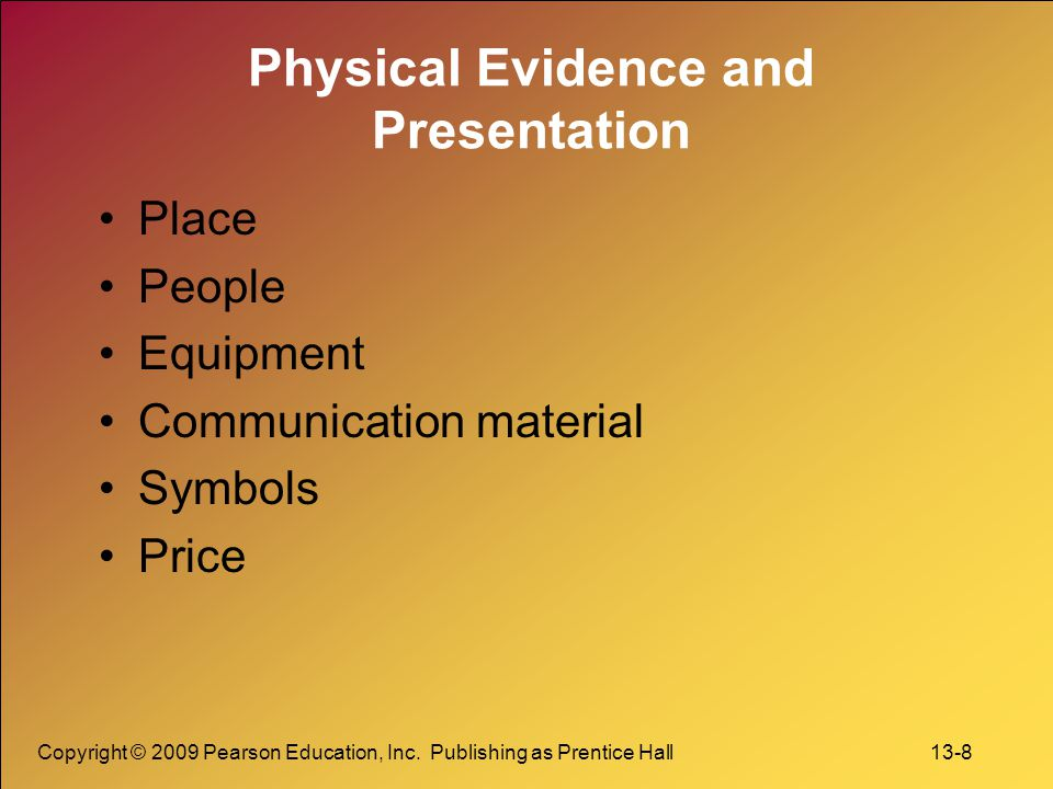 Copyright © 2009 Pearson Education, Inc. Publishing as Prentice Hall 13-8 Physical Evidence and Presentation Place People Equipment Communication mate