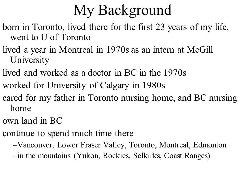 My Background born in Toronto, lived there for the first 23 years of my life, went to U of Toronto lived a year in Montreal in 1970s as an intern at M