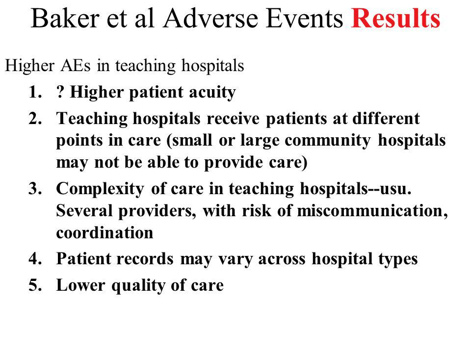 Baker et al Adverse Events Results Higher AEs in teaching hospitals 1.? Higher patient acuity 2.Teaching hospitals receive patients at different point