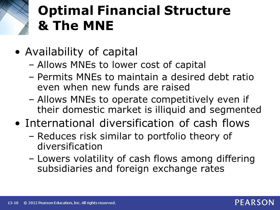 © 2012 Pearson Education, Inc. All rights reserved.13-10 Optimal Financial Structure & The MNE Availability of capital –Allows MNEs to lower cost of c