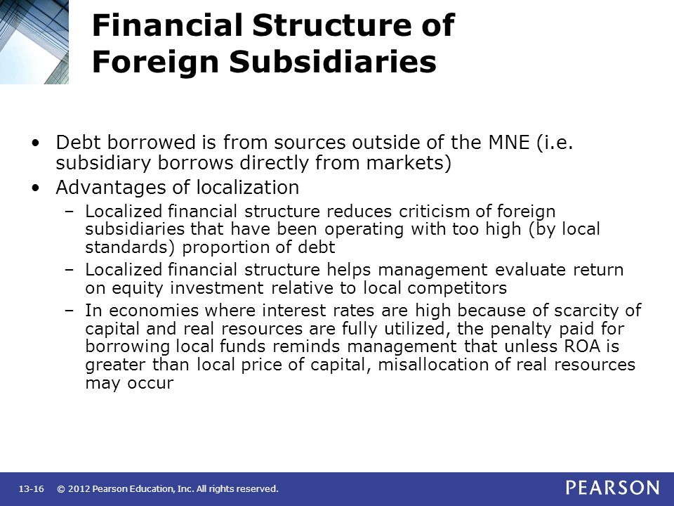 © 2012 Pearson Education, Inc. All rights reserved.13-16 Financial Structure of Foreign Subsidiaries Debt borrowed is from sources outside of the MNE