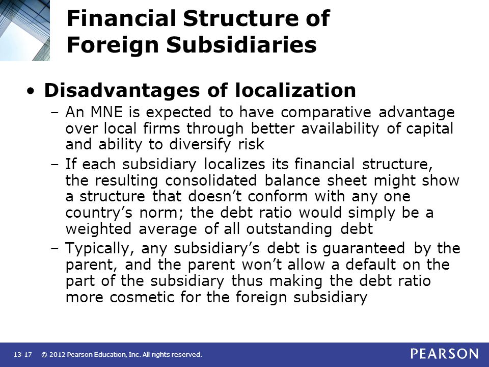© 2012 Pearson Education, Inc. All rights reserved.13-17 Financial Structure of Foreign Subsidiaries Disadvantages of localization –An MNE is expected