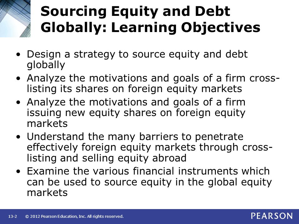 © 2012 Pearson Education, Inc. All rights reserved.13-2 Sourcing Equity and Debt Globally: Learning Objectives Design a strategy to source equity and