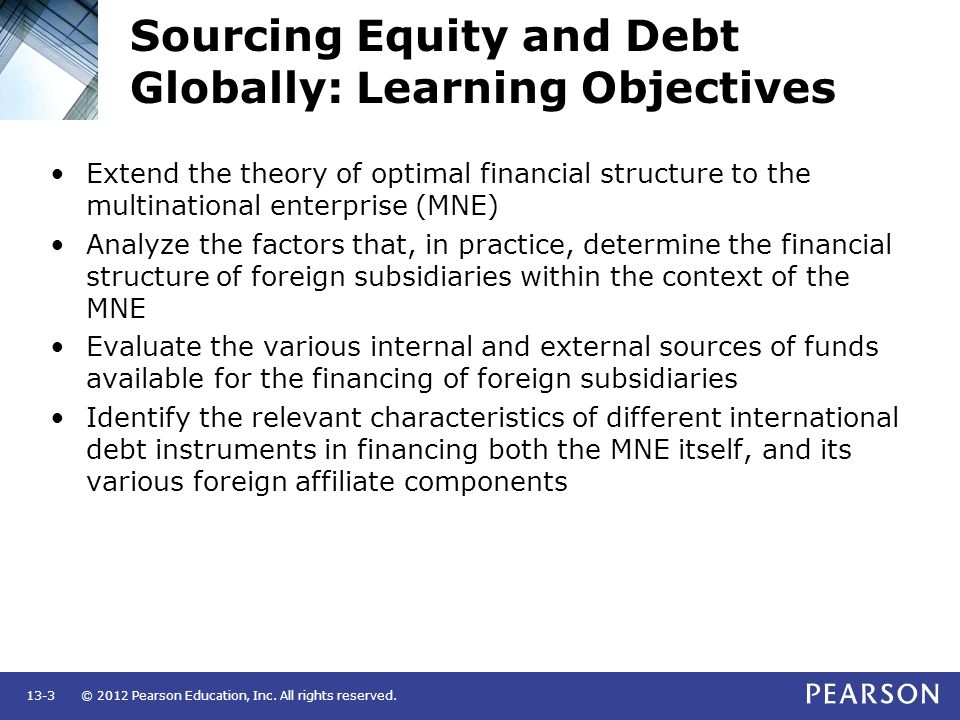 © 2012 Pearson Education, Inc. All rights reserved.13-3 Sourcing Equity and Debt Globally: Learning Objectives Extend the theory of optimal financial
