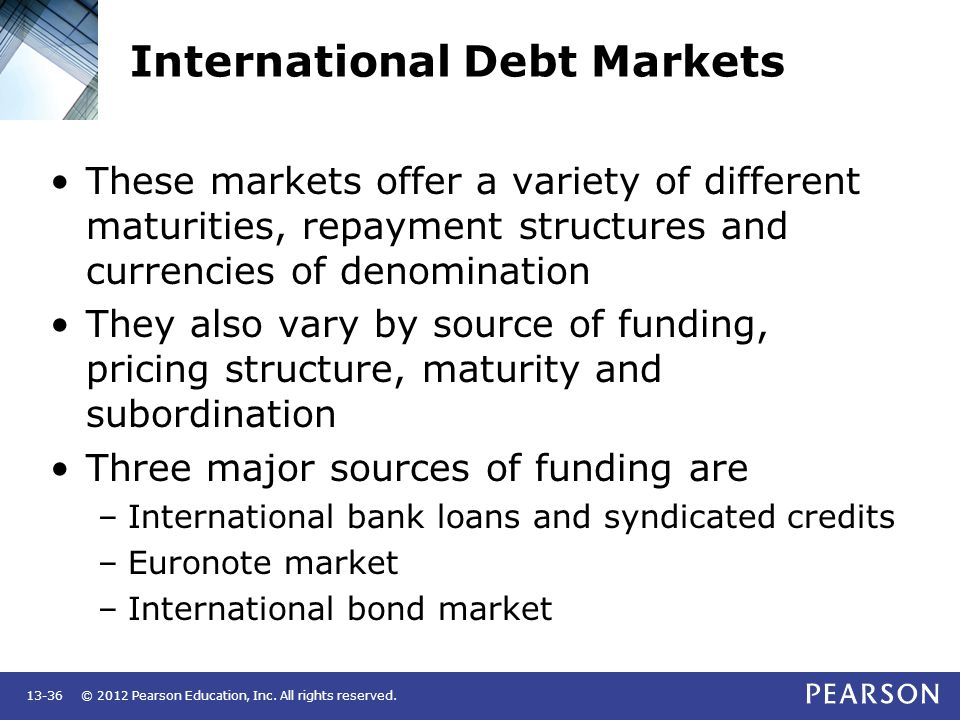 © 2012 Pearson Education, Inc. All rights reserved.13-36 International Debt Markets These markets offer a variety of different maturities, repayment s