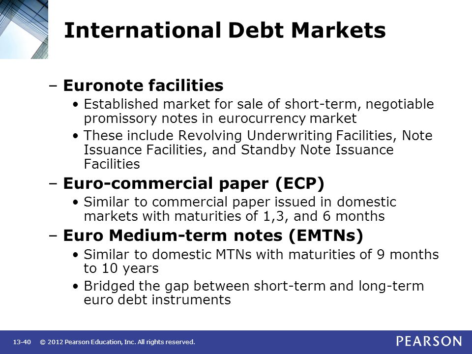 © 2012 Pearson Education, Inc. All rights reserved.13-40 International Debt Markets –Euronote facilities Established market for sale of short-term, ne