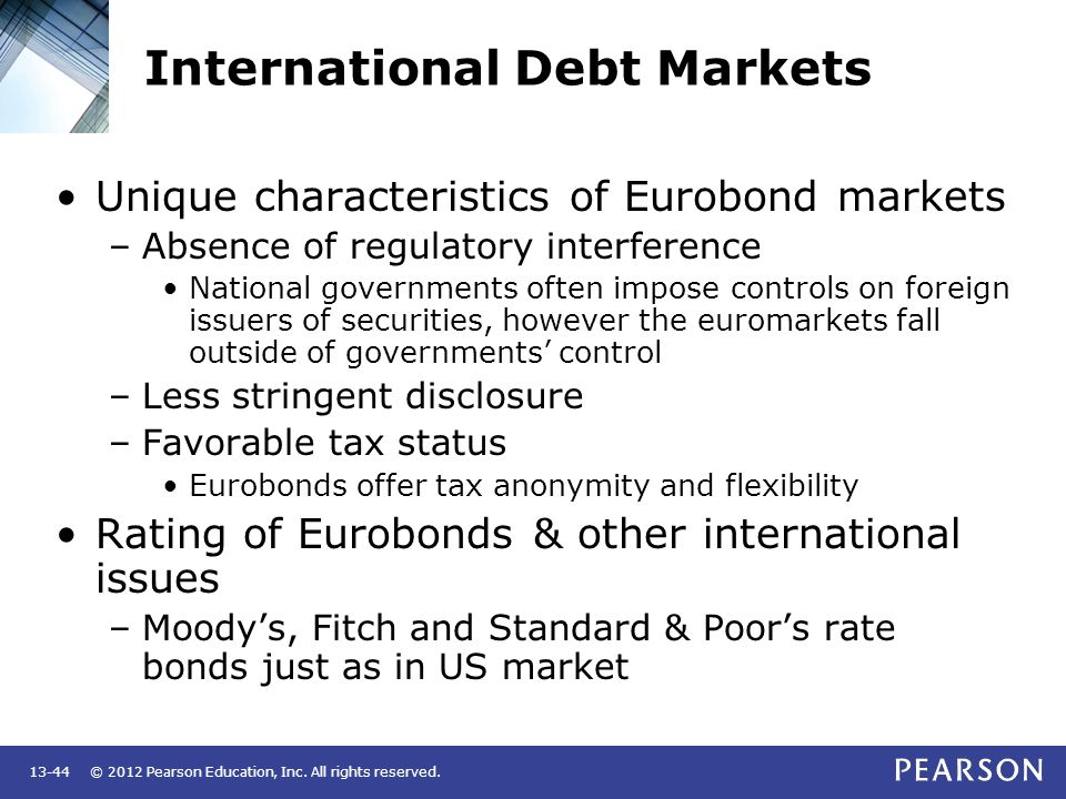 © 2012 Pearson Education, Inc. All rights reserved.13-44 International Debt Markets Unique characteristics of Eurobond markets –Absence of regulatory