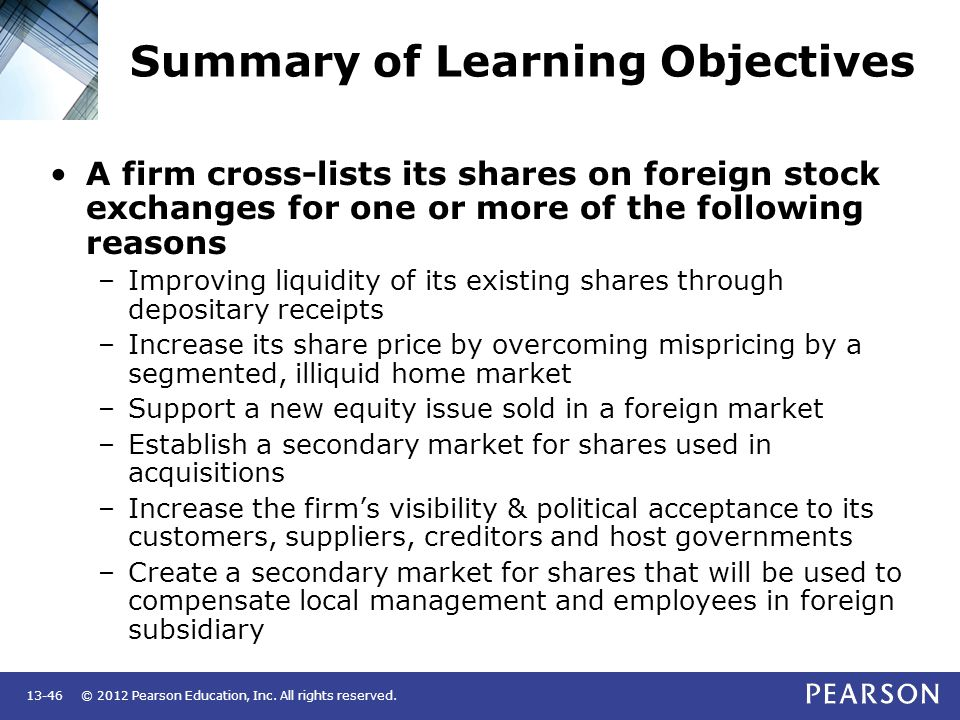 © 2012 Pearson Education, Inc. All rights reserved.13-46 Summary of Learning Objectives A firm cross-lists its shares on foreign stock exchanges for o