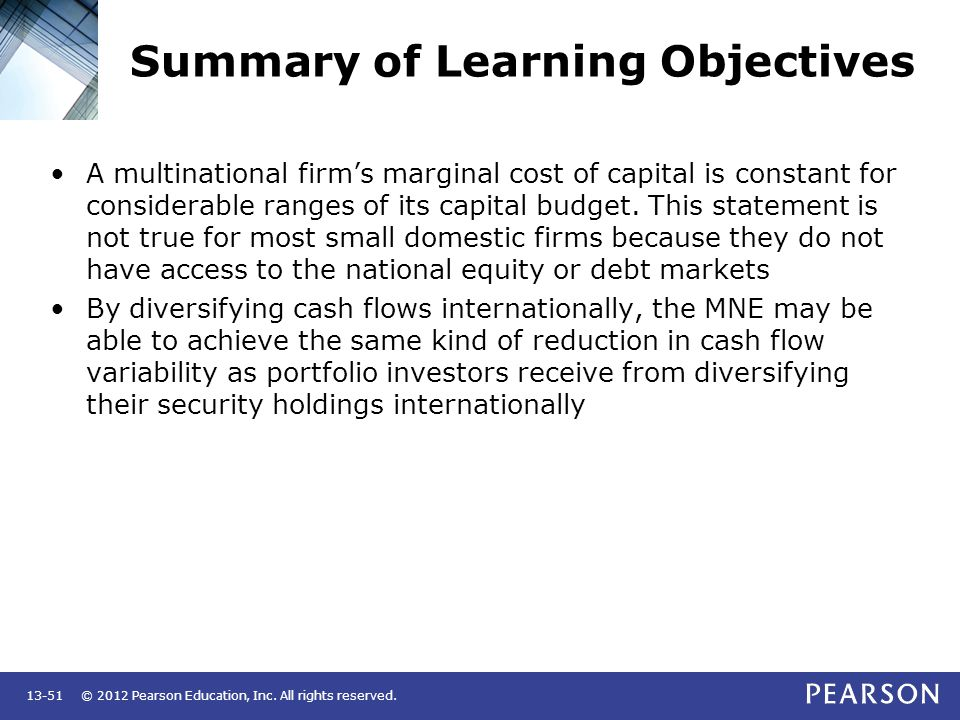 © 2012 Pearson Education, Inc. All rights reserved.13-51 Summary of Learning Objectives A multinational firm's marginal cost of capital is constant fo