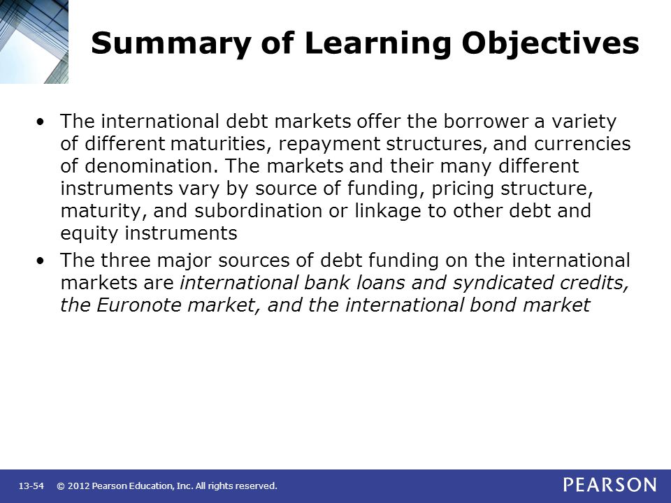 © 2012 Pearson Education, Inc. All rights reserved.13-54 Summary of Learning Objectives The international debt markets offer the borrower a variety of